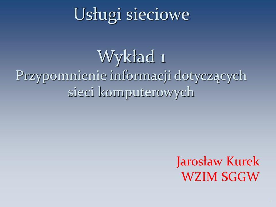 Usługi sieciowe Wykład 1 Przypomnienie informacji dotyczących sieci komputerowych Jarosław Kurek WZIM SGGW 1
