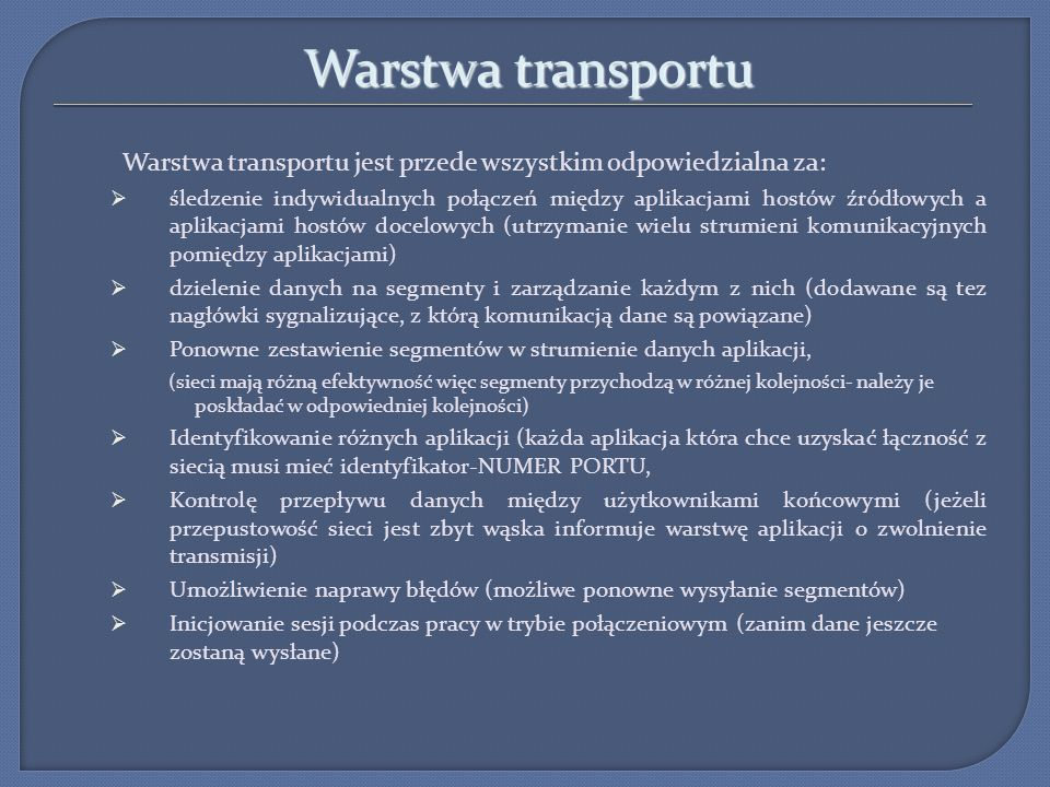 Warstwa transportu Warstwa transportu jest przede wszystkim odpowiedzialna za: śledzenie indywidualnych połączeń między aplikacjami hostów źródłowych