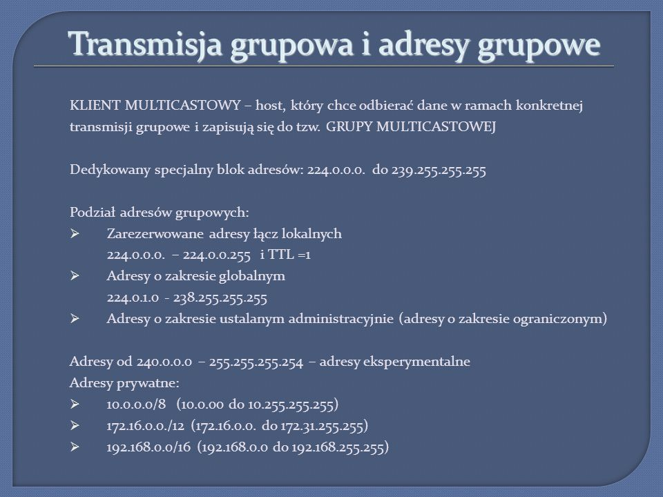 Transmisja grupowa i adresy grupowe KLIENT MULTICASTOWY – host, który chce odbierać dane w ramach konkretnej transmisji grupowe i zapisują się do tzw.