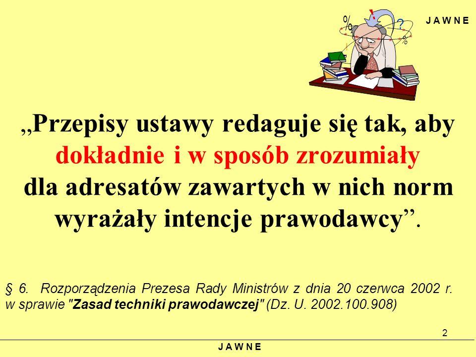 J A W N E Przepisy ustawy redaguje się tak, aby dokładnie i w sposób zrozumiały dla adresatów zawartych w nich norm wyrażały intencje prawodawcy. § 6.