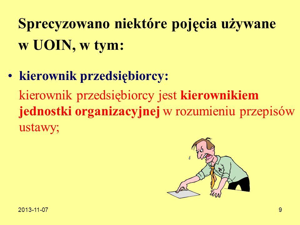 2013-11-0710 Sprecyzowano niektóre pojęcia używane w UOIN, w tym: kierownik przedsiębiorcy: – członek jednoosobowego zarządu lub innego jednoosobowego organu zarządzającego, a jeżeli organ jest wieloosobowy – cały organ albo członek lub członkowie tego organu wyznaczeni co najmniej uchwałą zarządu do pełnienia funkcji kierownika przedsiębiorcy, z wyłączeniem pełnomocników ustanowionych przez ten organ lub jednostkę;