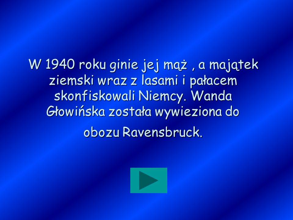 W 1940 roku ginie jej mąż, a majątek ziemski wraz z lasami i pałacem skonfiskowali Niemcy. Wanda Głowińska została wywieziona do obozu Ravensbruck.