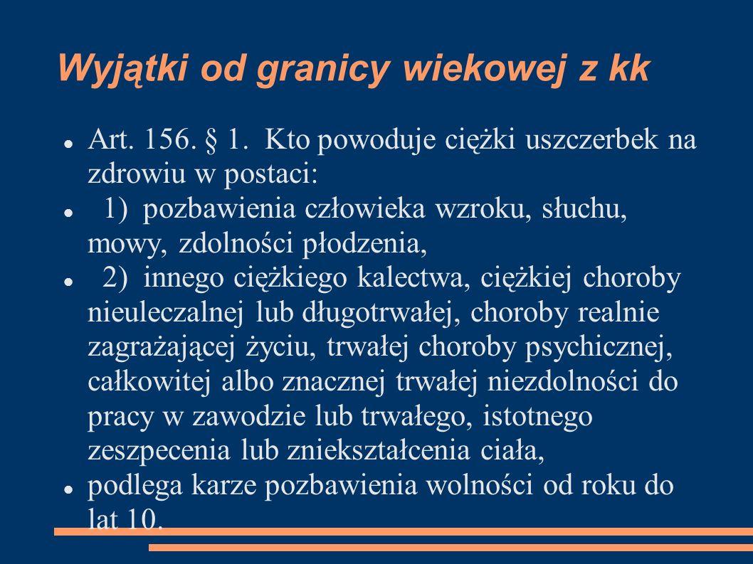Wyjątki od granicy wiekowej z kk Art. 156. § 1. Kto powoduje ciężki uszczerbek na zdrowiu w postaci: 1) pozbawienia człowieka wzroku, słuchu, mowy, zd