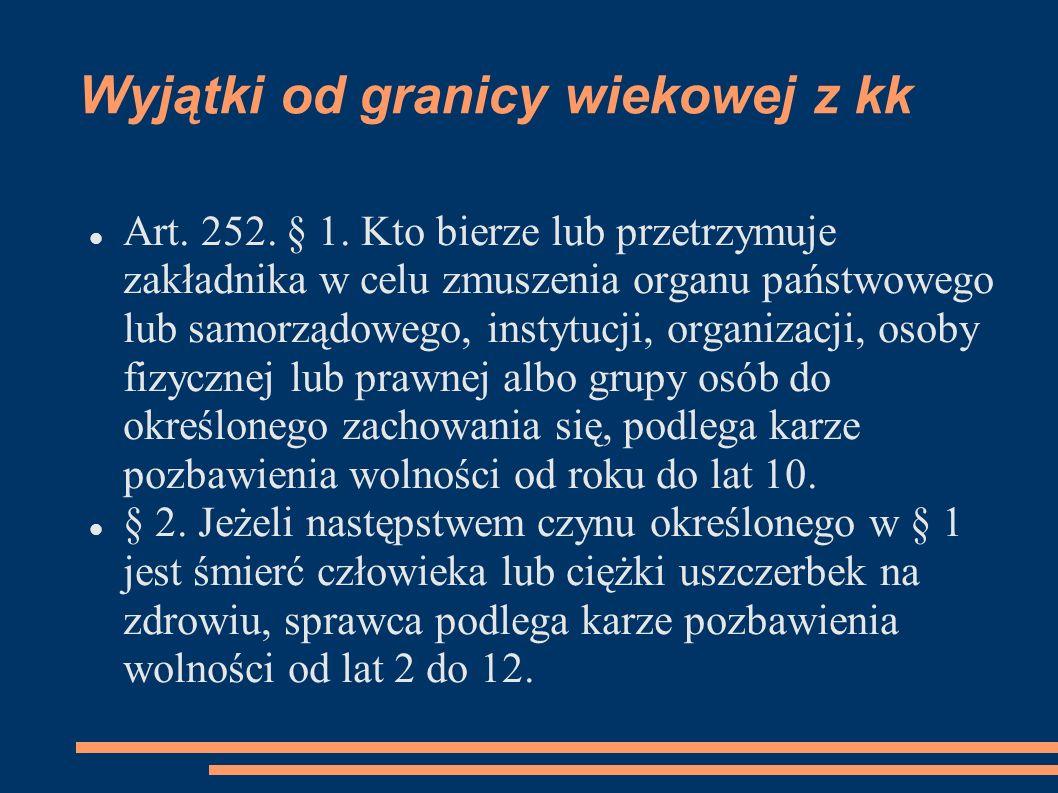 Wyjątki od granicy wiekowej z kk Art. 252. § 1. Kto bierze lub przetrzymuje zakładnika w celu zmuszenia organu państwowego lub samorządowego, instytuc