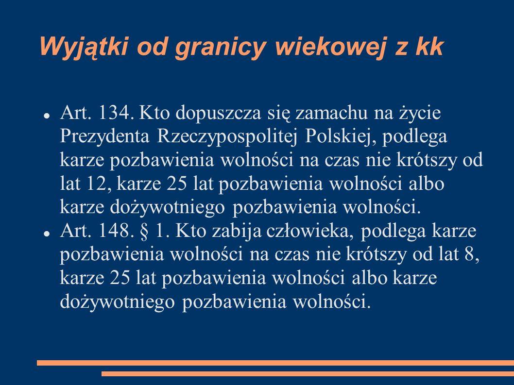Wyjątki od granicy wiekowej z kk Art. 134. Kto dopuszcza się zamachu na życie Prezydenta Rzeczypospolitej Polskiej, podlega karze pozbawienia wolności