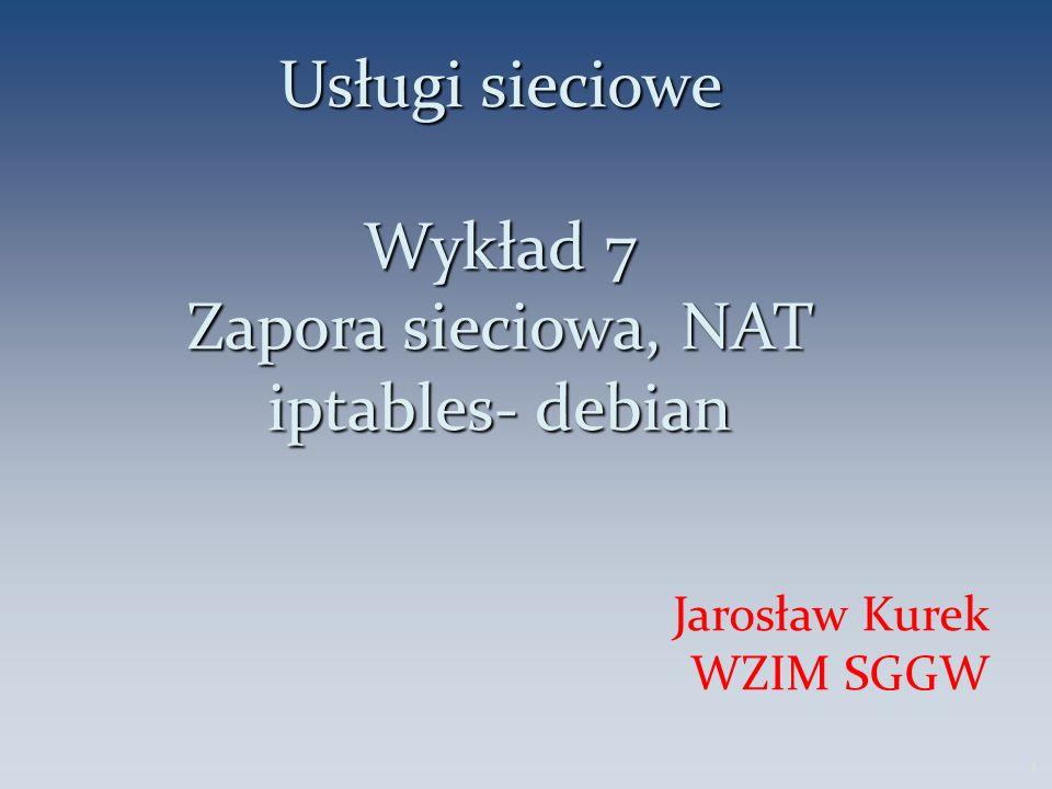 Usługi sieciowe Wykład 7 Zapora sieciowa, NAT iptables- debian Jarosław Kurek WZIM SGGW 1