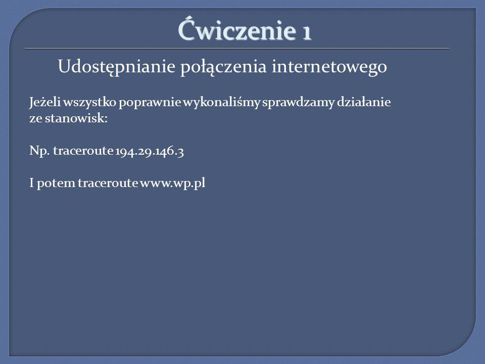 Ćwiczenie 1 Udostępnianie połączenia internetowego Jeżeli wszystko poprawnie wykonaliśmy sprawdzamy działanie ze stanowisk: Np. traceroute 194.29.146.