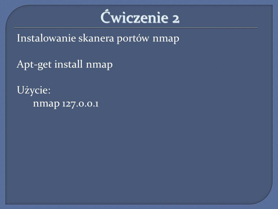 Ćwiczenie 2 Instalowanie skanera portów nmap Apt-get install nmap Użycie: nmap 127.0.0.1