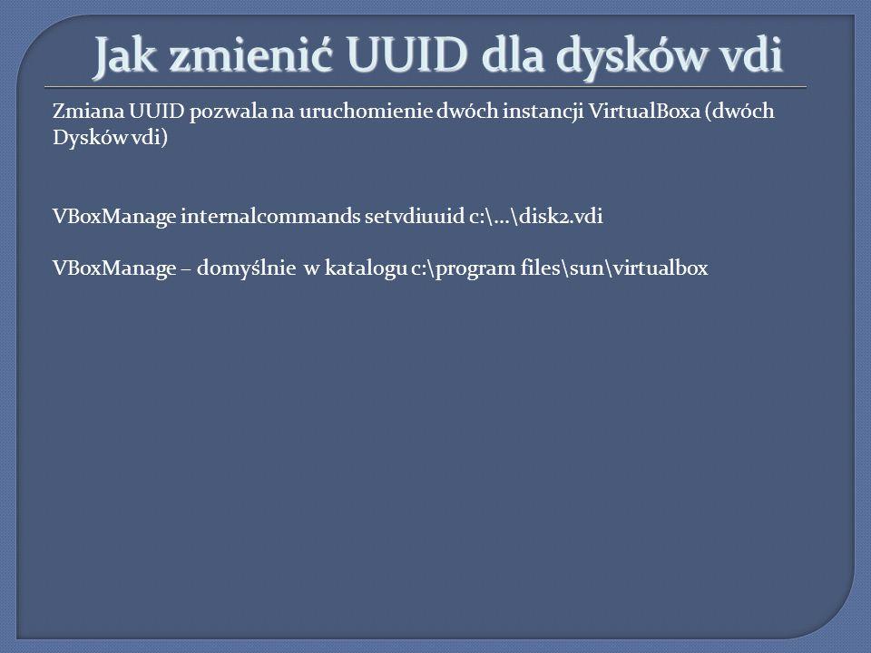 Jak zmienić UUID dla dysków vdi Zmiana UUID pozwala na uruchomienie dwóch instancji VirtualBoxa (dwóch Dysków vdi) VBoxManage internalcommands setvdiu