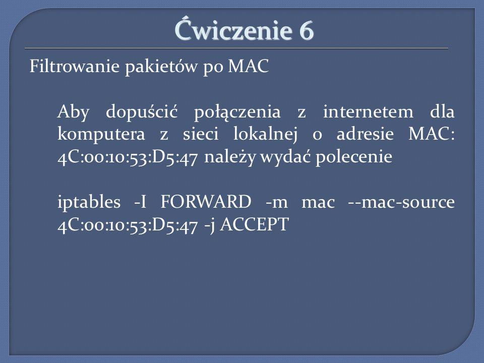 Ćwiczenie 6 Filtrowanie pakietów po MAC Aby dopuścić połączenia z internetem dla komputera z sieci lokalnej o adresie MAC: 4C:00:10:53:D5:47 należy wy