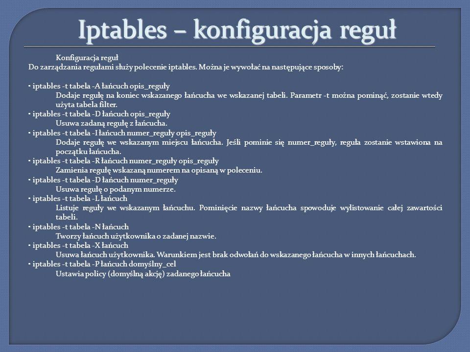Iptables – przykłady iptables -P INPUT -j DROP blokujemy wszystko, co do nas dochodzi iptables -A INPUT -s 0.0.0.0/0 --dport 80 -j ACCEPT zezwalamy na ruch przychodzący z dowonego miejsca na nasz port :80 iptables -A INPUT -s 192.168.0.15 --dport 22 -j ACCEPT zezwalamy na połączenia ssh z maszyny o podanym adresie iptables -A INPUT -s 158.75.2.7 -j ACCEPT zezwalamy na połączenia od waldemara (DNS) iptables -A INPUT -p TCP -s .