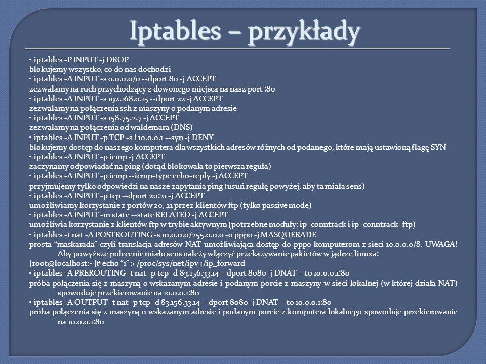 Iptables – przykłady iptables -P INPUT -j DROP blokujemy wszystko, co do nas dochodzi iptables -A INPUT -s 0.0.0.0/0 --dport 80 -j ACCEPT zezwalamy na