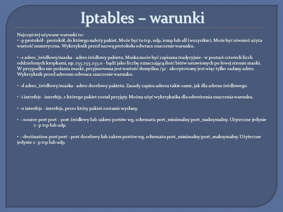 Iptables – warunki Najczęściej używane warunki to: -p protokół - protokół, do którego należy pakiet. Może być to tcp, udp, icmp lub all (wszystkie). M