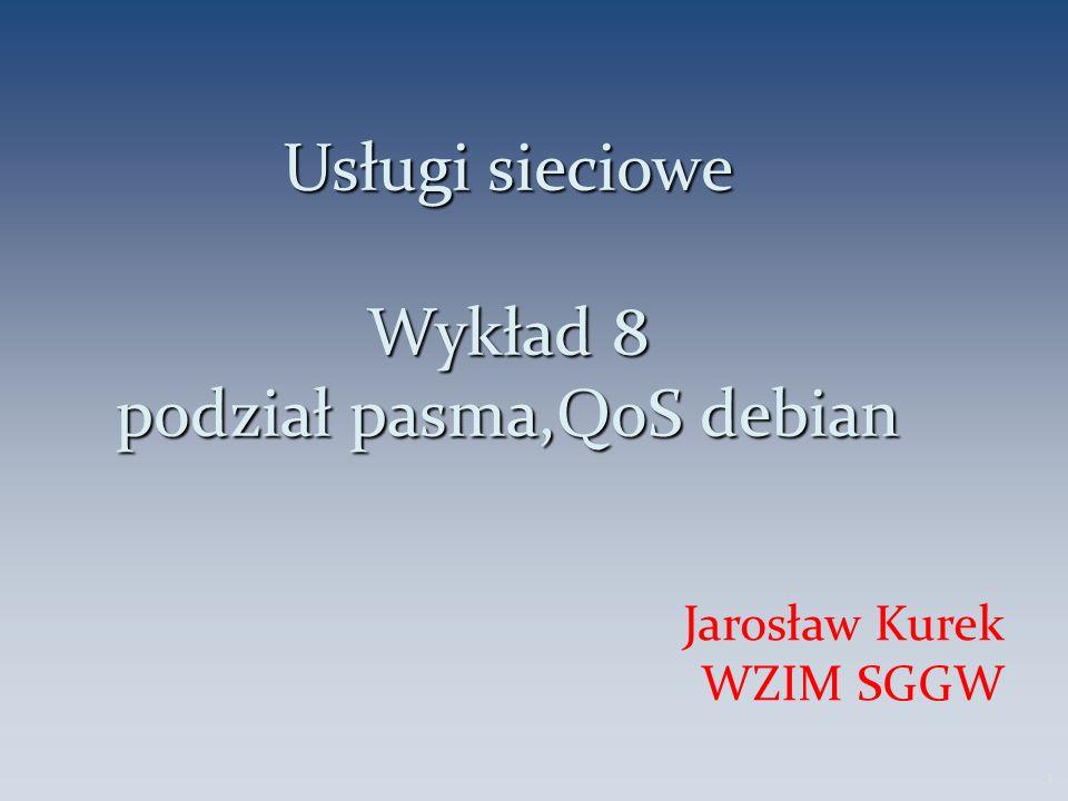 Usługi sieciowe Wykład 8 podział pasma,QoS debian Jarosław Kurek WZIM SGGW 1