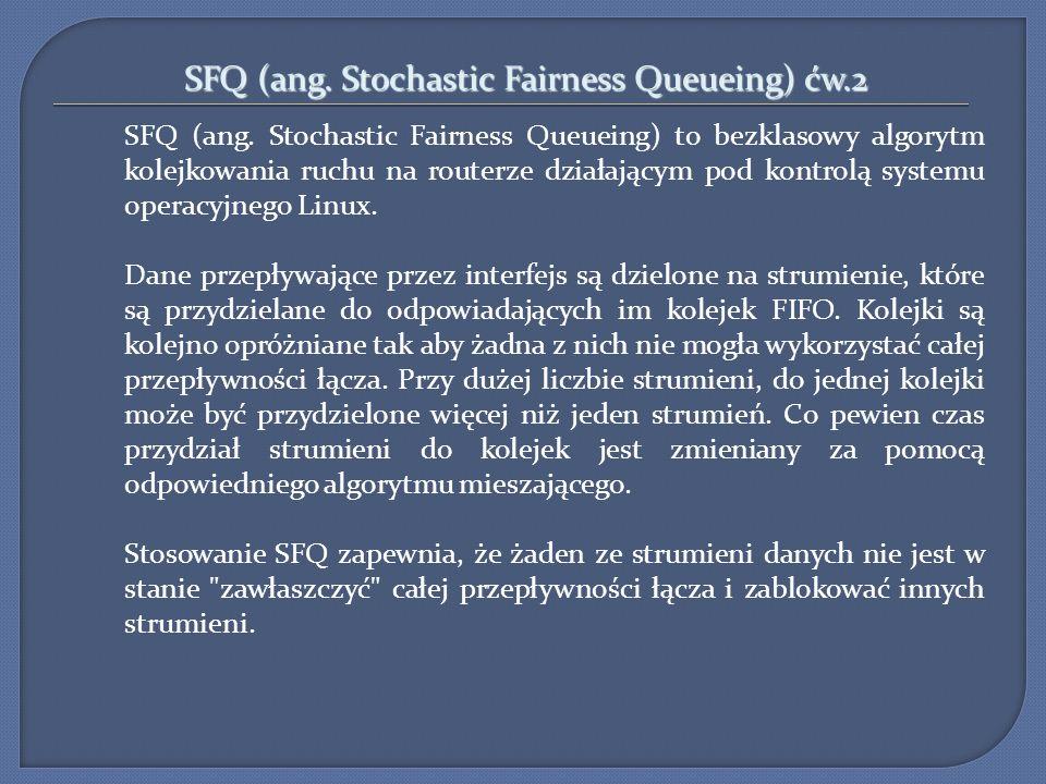 SFQ (ang. Stochastic Fairness Queueing) ćw.2 SFQ (ang. Stochastic Fairness Queueing) to bezklasowy algorytm kolejkowania ruchu na routerze działającym