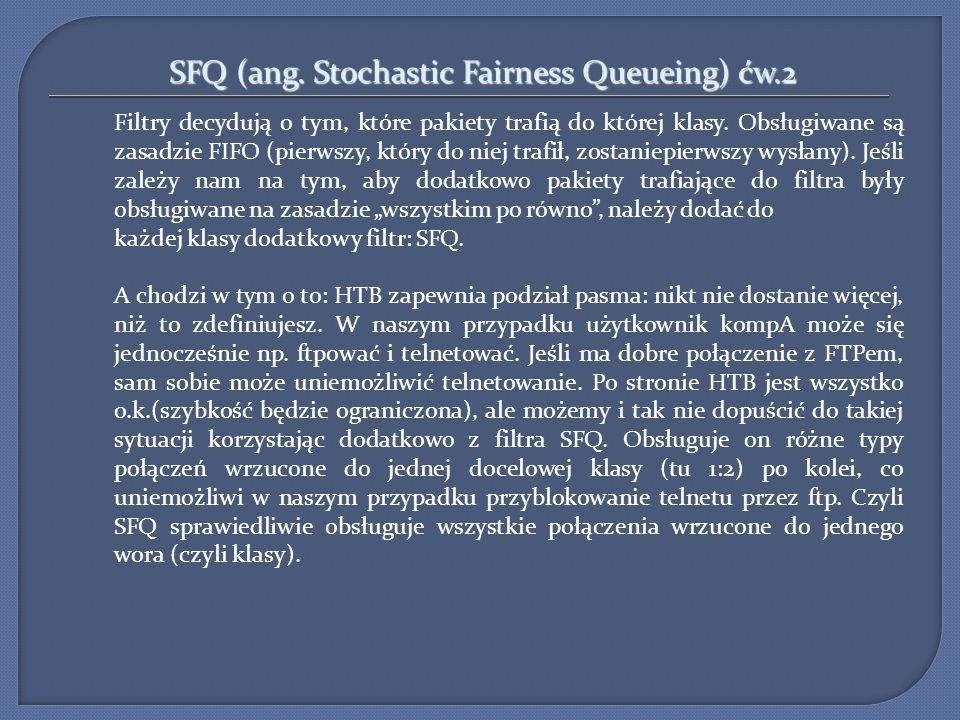 SFQ (ang. Stochastic Fairness Queueing) ćw.2 Filtry decydują o tym, które pakiety trafią do której klasy. Obsługiwane są zasadzie FIFO (pierwszy, któr