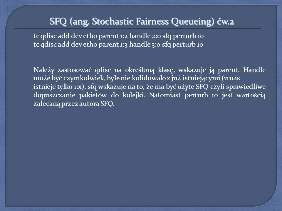 SFQ (ang. Stochastic Fairness Queueing) ćw.2 tc qdisc add dev eth0 parent 1:2 handle 2:0 sfq perturb 10 tc qdisc add dev eth0 parent 1:3 handle 3:0 sf