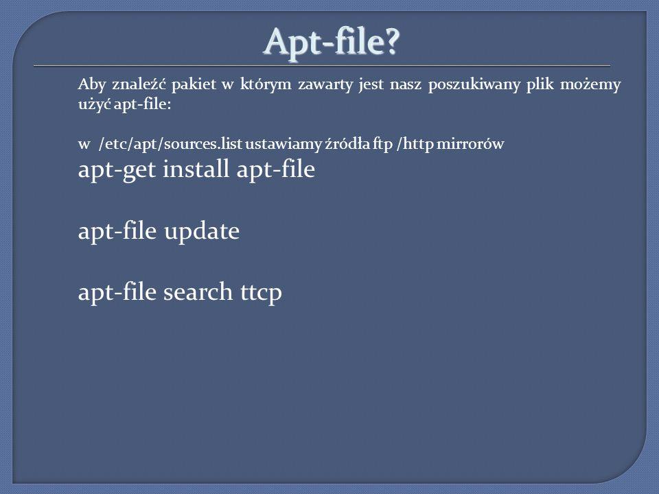 Apt-file? Aby znaleźć pakiet w którym zawarty jest nasz poszukiwany plik możemy użyć apt-file: w /etc/apt/sources.list ustawiamy źródła ftp /http mirr