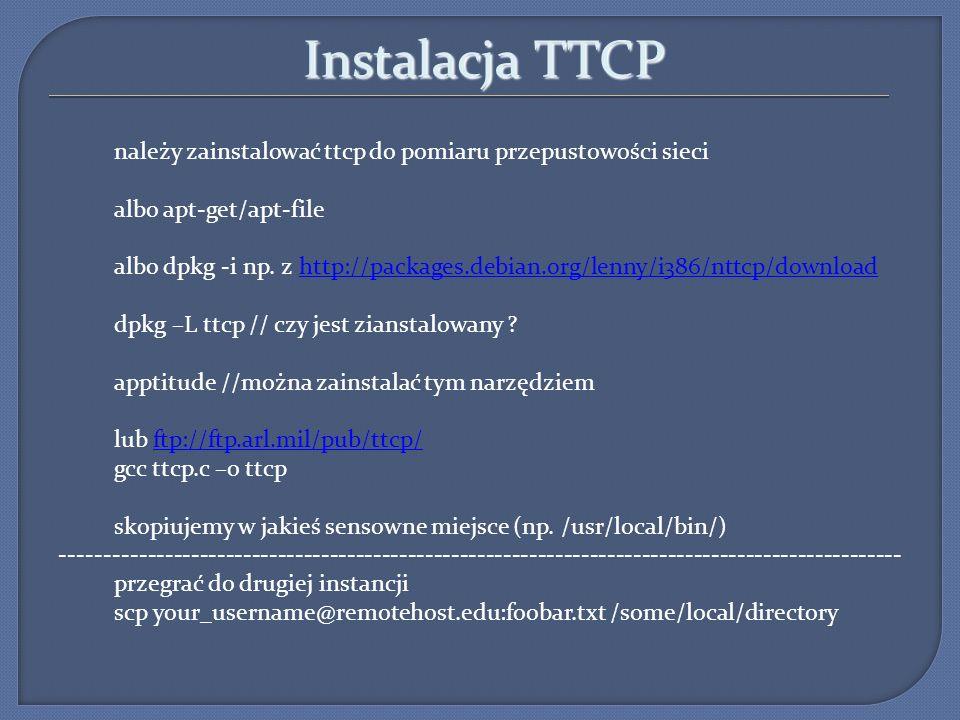 Instalacja TTCP należy zainstalować ttcp do pomiaru przepustowości sieci albo apt-get/apt-file albo dpkg -i np. z http://packages.debian.org/lenny/i38