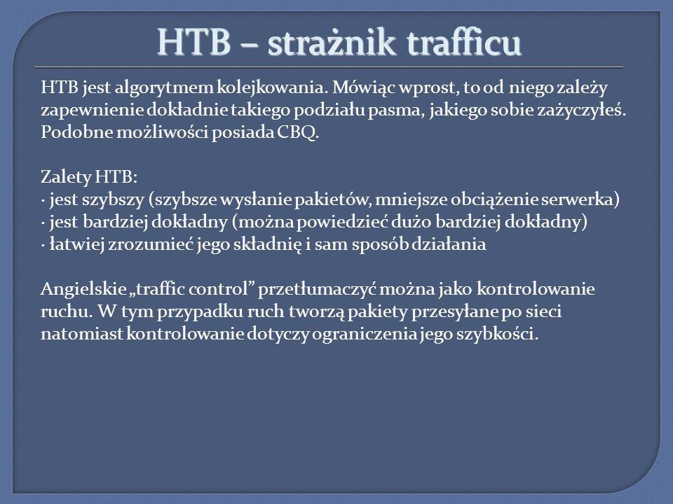 HTB – strażnik trafficu HTB jest algorytmem kolejkowania. Mówiąc wprost, to od niego zależy zapewnienie dokładnie takiego podziału pasma, jakiego sobi