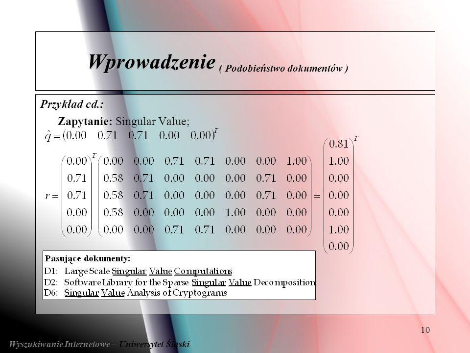 10 Przykład cd.: Zapytanie: Singular Value; Wyszukiwanie Internetowe – Uniwersytet Śląski Wprowadzenie Wprowadzenie ( Podobieństwo dokumentów )