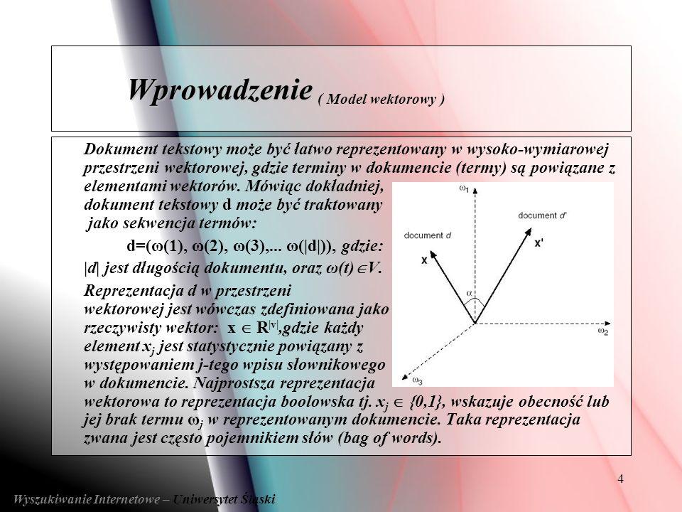 5 Zbiór unikalnych słów T=t 1, t 2, … t n ; Dokumenty (D=d 1, d 2, … d m ) reprezentowane jako n- wymiarowe wektory: di=[wi1, wi2, … win], gdzie wij jest wagą j-tego słowa w dokumencie i; Wagi słów jak dane słowo jest charakterystyczne dla dokumentu.
