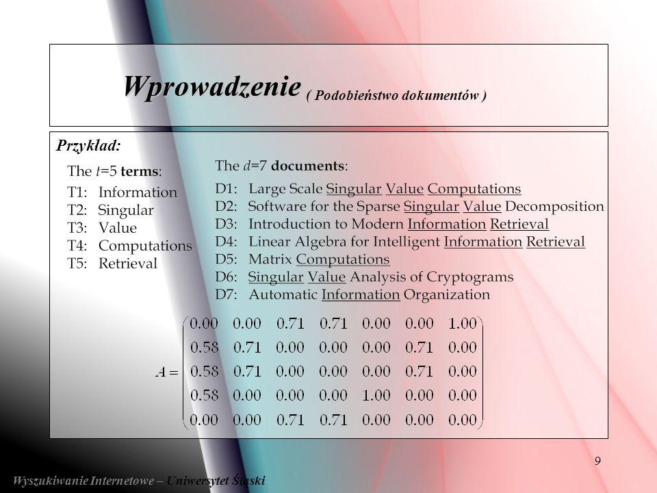 9 Przykład: Wyszukiwanie Internetowe – Uniwersytet Śląski Wprowadzenie Wprowadzenie ( Podobieństwo dokumentów )
