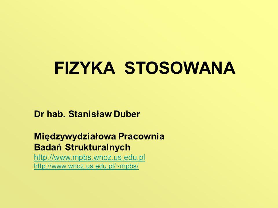 FIZYKA STOSOWANA Dr hab. Stanisław Duber Międzywydziałowa Pracownia Badań Strukturalnych http://www.mpbs.wnoz.us.edu.pl http://www.wnoz.us.edu.pl/~mpb