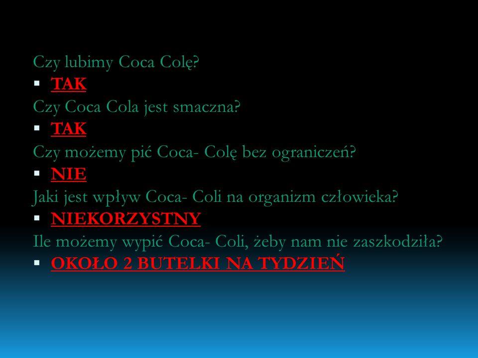 Czy lubimy Coca Colę? TAK Czy Coca Cola jest smaczna? TAK Czy możemy pić Coca- Colę bez ograniczeń? NIE Jaki jest wpływ Coca- Coli na organizm człowie