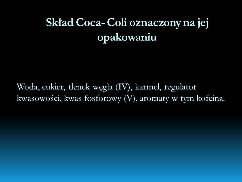 Skład Coca- Coli oznaczony na jej opakowaniu Woda, cukier, tlenek węgla (IV), karmel, regulator kwasowości, kwas fosforowy (V), aromaty w tym kofeina.