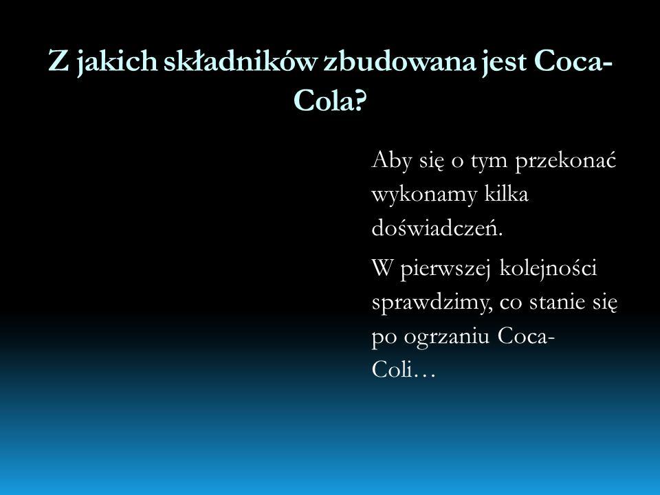 Z jakich składników zbudowana jest Coca- Cola? Aby się o tym przekonać wykonamy kilka doświadczeń. W pierwszej kolejności sprawdzimy, co stanie się po
