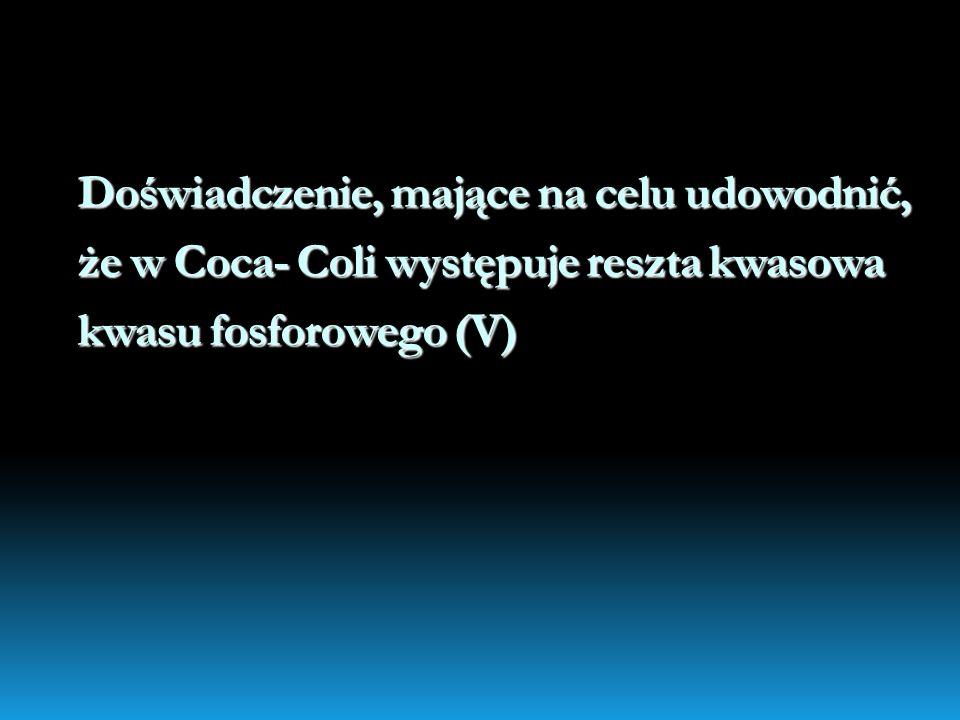Doświadczenie, mające na celu udowodnić, że w Coca- Coli występuje reszta kwasowa kwasu fosforowego (V)