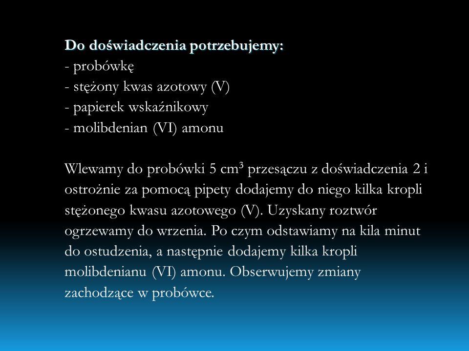 Do doświadczenia potrzebujemy: Do doświadczenia potrzebujemy: - probówkę - stężony kwas azotowy (V) - papierek wskaźnikowy - molibdenian (VI) amonu Wl