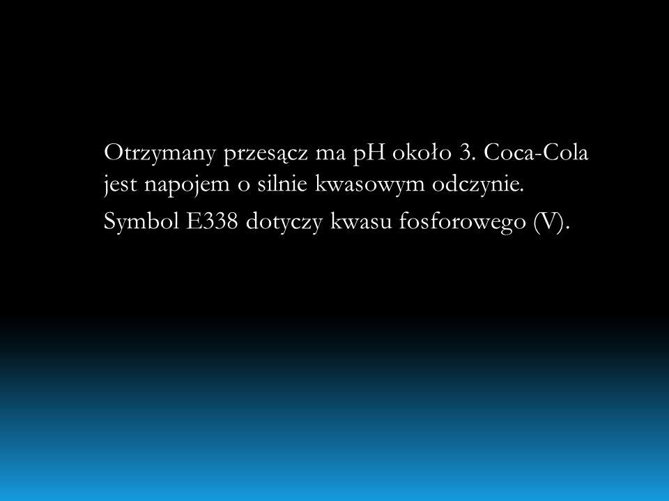 Otrzymany przesącz ma pH około 3. Coca-Cola jest napojem o silnie kwasowym odczynie. Symbol E338 dotyczy kwasu fosforowego (V).