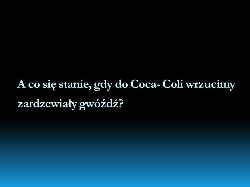 A co się stanie, gdy do Coca- Coli wrzucimy zardzewiały gwóźdź?