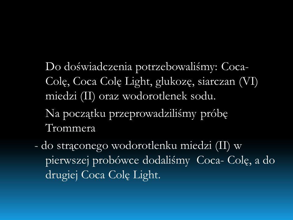 Do doświadczenia potrzebowaliśmy: Coca- Colę, Coca Colę Light, glukozę, siarczan (VI) miedzi (II) oraz wodorotlenek sodu. Na początku przeprowadziliśm