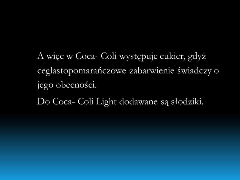 A więc w Coca- Coli występuje cukier, gdyż ceglastopomarańczowe zabarwienie świadczy o jego obecności. Do Coca- Coli Light dodawane są słodziki.