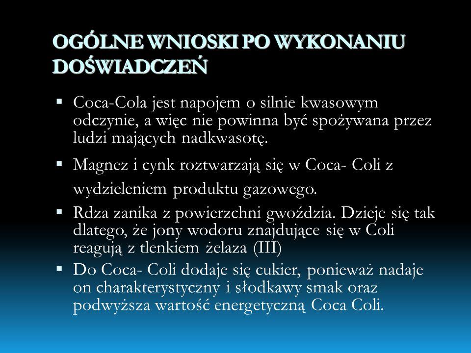 OGÓLNE WNIOSKI PO WYKONANIU DOŚWIADCZEŃ Coca-Cola jest napojem o silnie kwasowym odczynie, a więc nie powinna być spożywana przez ludzi mających nadkw