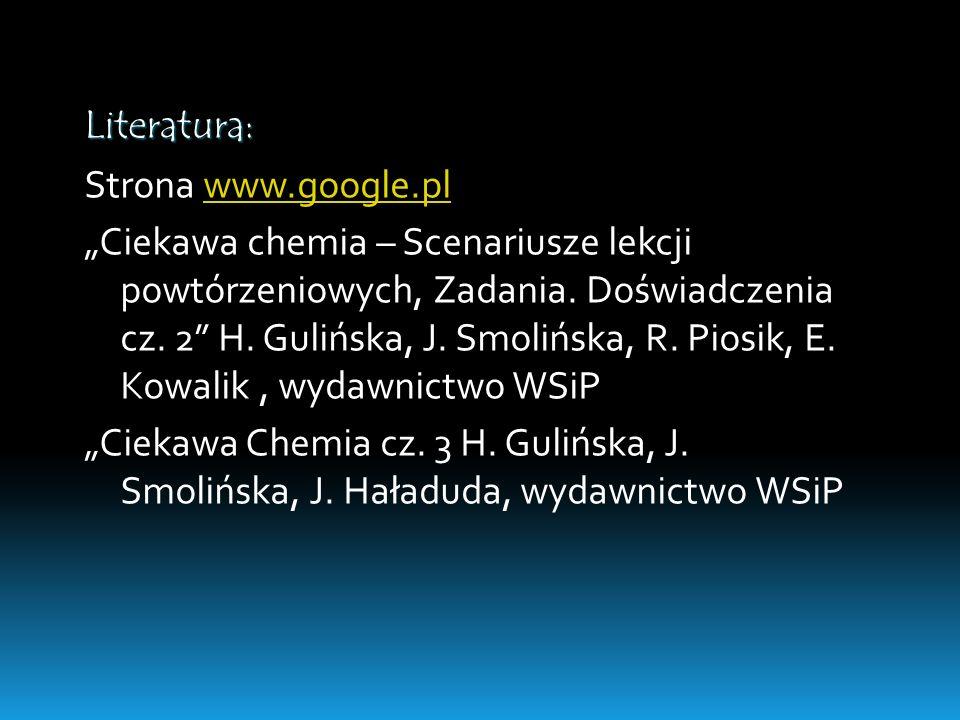 Literatura: Strona www.google.plwww.google.pl Ciekawa chemia – Scenariusze lekcji powtórzeniowych, Zadania. Doświadczenia cz. 2 H. Gulińska, J. Smoliń