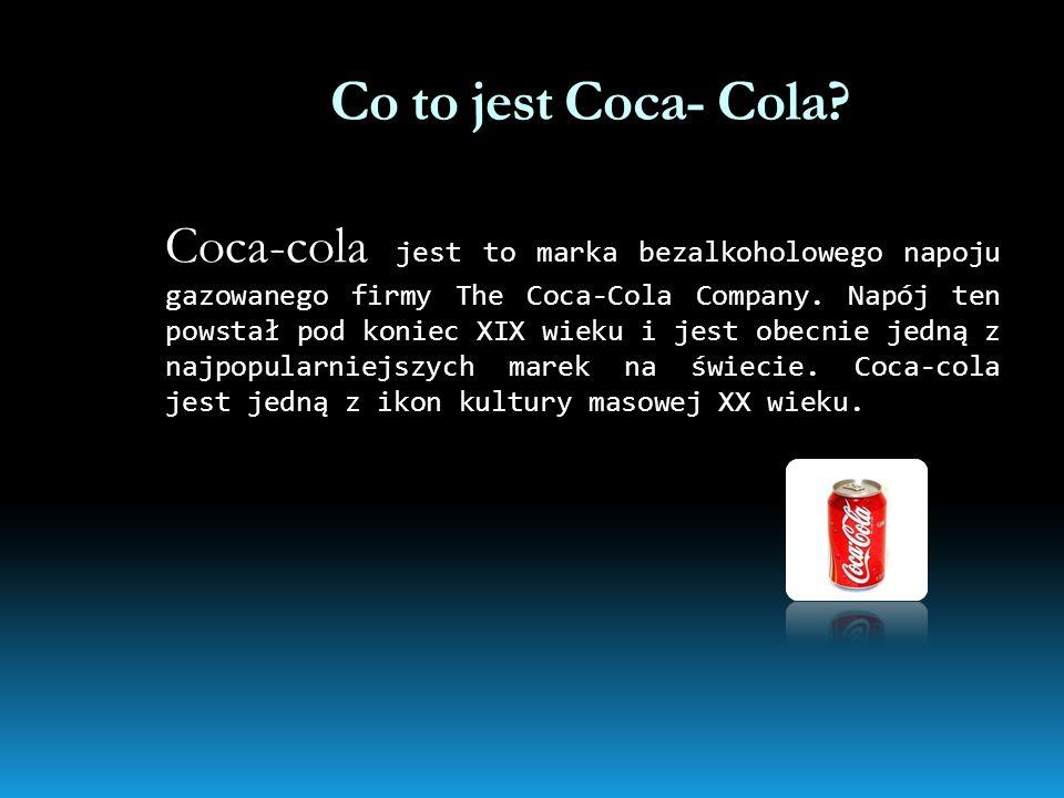 Co to jest Coca- Cola? Coca-cola jest to marka bezalkoholowego napoju gazowanego firmy The Coca-Cola Company. Napój ten powstał pod koniec XIX wieku i