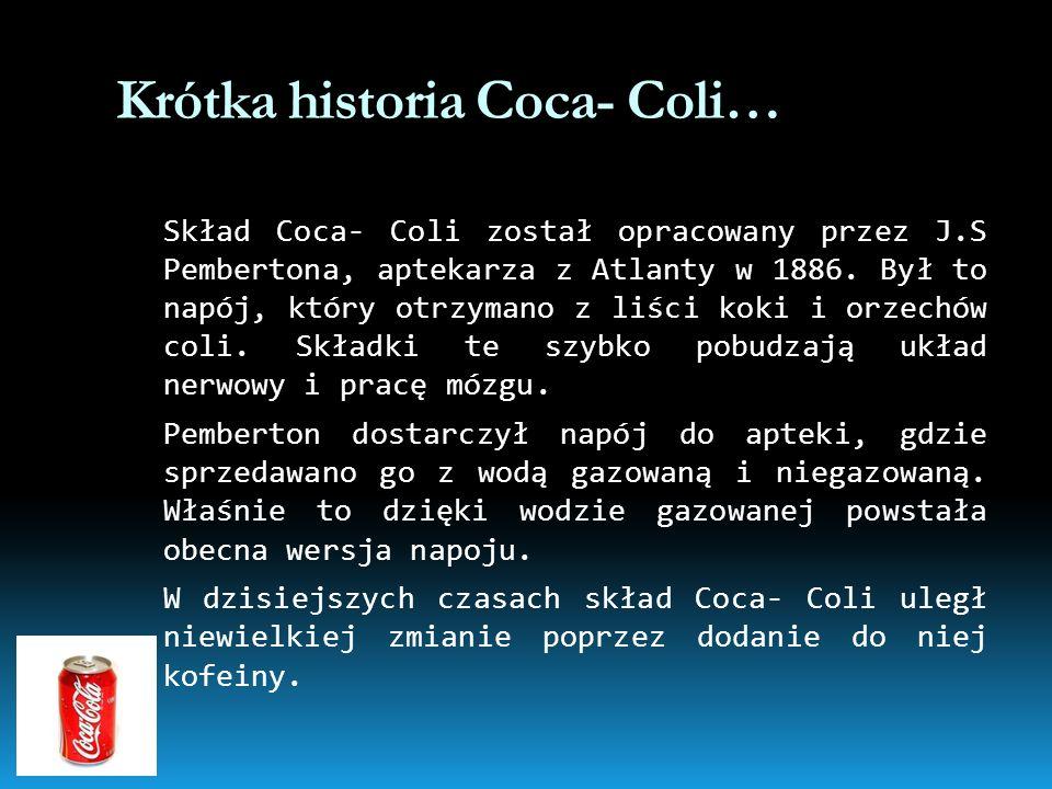 Krótka historia Coca- Coli… Skład Coca- Coli został opracowany przez J.S Pembertona, aptekarza z Atlanty w 1886. Był to napój, który otrzymano z liści