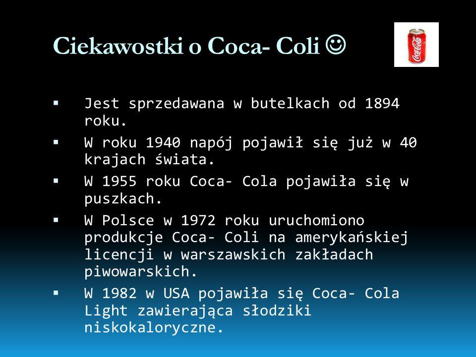 Ciekawostki o Coca- Coli Jest sprzedawana w butelkach od 1894 roku. W roku 1940 napój pojawił się już w 40 krajach świata. W 1955 roku Coca- Cola poja