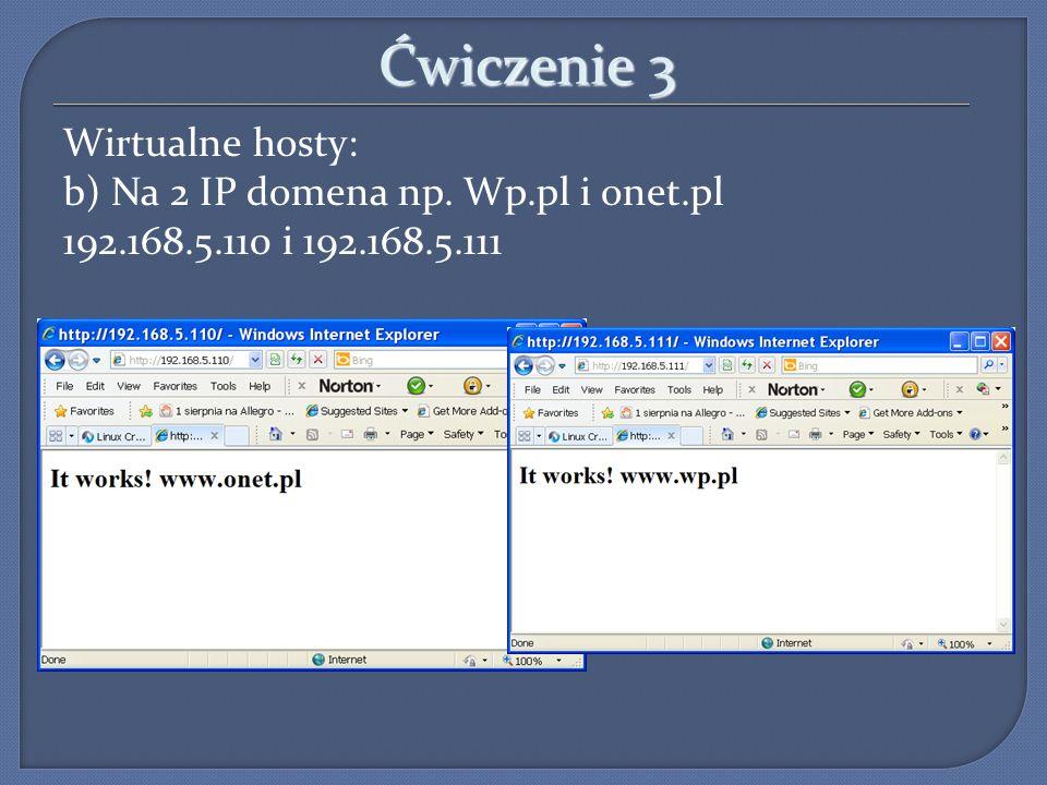 Ćwiczenie 3 Wirtualne hosty: b) Na 2 IP domena np. Wp.pl i onet.pl 192.168.5.110 i 192.168.5.111