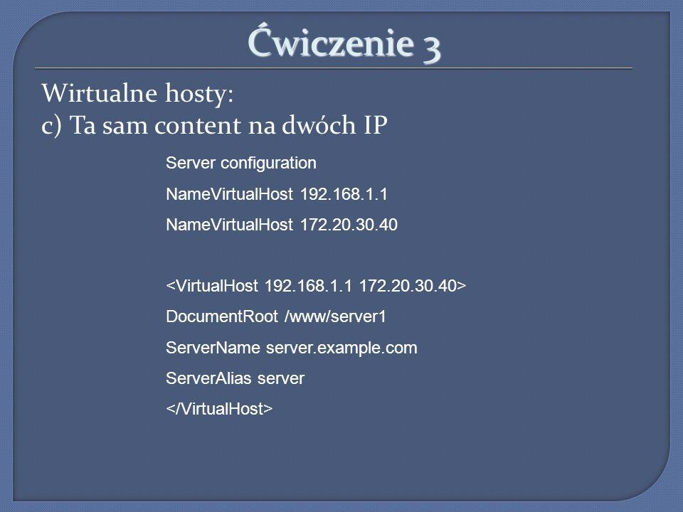 Ćwiczenie 3 Wirtualne hosty: c) Ta sam content na dwóch IP Server configuration NameVirtualHost 192.168.1.1 NameVirtualHost 172.20.30.40 DocumentRoot
