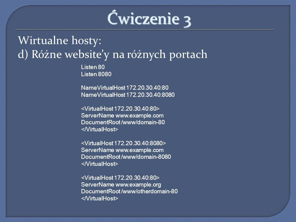 Ćwiczenie 3 Wirtualne hosty: d) Różne websitey na różnych portach Listen 80 Listen 8080 NameVirtualHost 172.20.30.40:80 NameVirtualHost 172.20.30.40:8