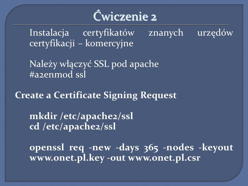 Ćwiczenie 2 Instalacja certyfikatów znanych urzędów certyfikacji – komercyjne Należy włączyć SSL pod apache #a2enmod ssl Create a Certificate Signing