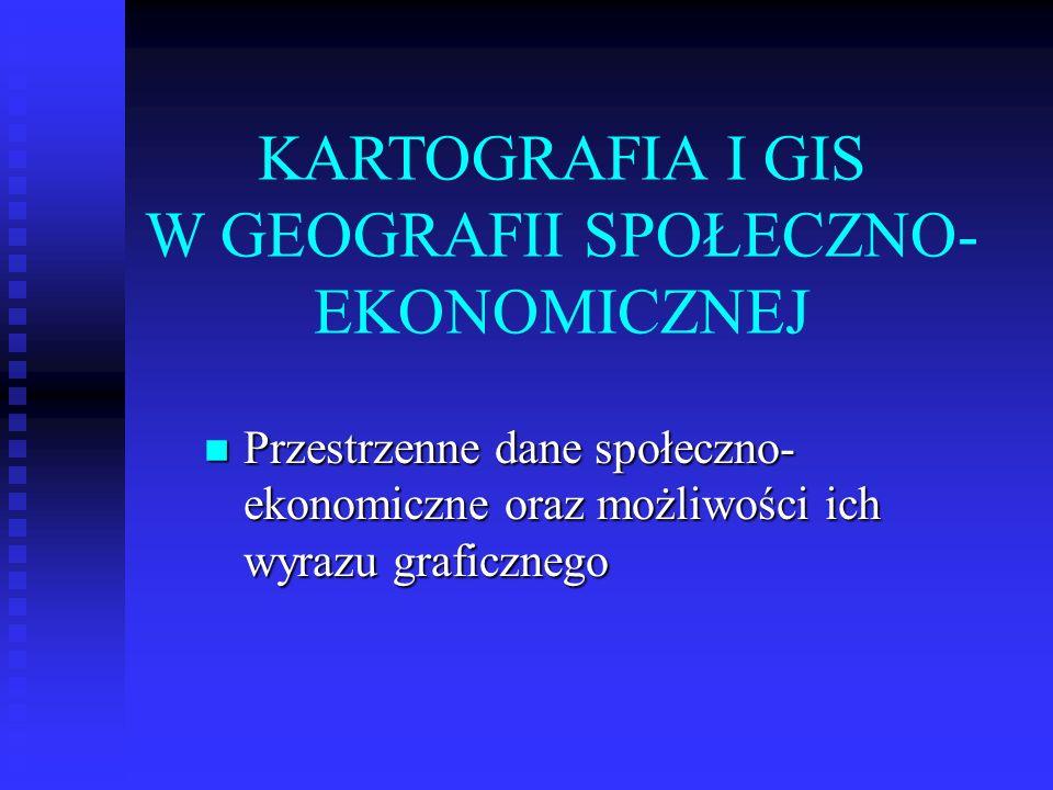 KARTOGRAFIA I GIS W GEOGRAFII SPOŁECZNO- EKONOMICZNEJ Przestrzenne dane społeczno- ekonomiczne oraz możliwości ich wyrazu graficznego Przestrzenne dan