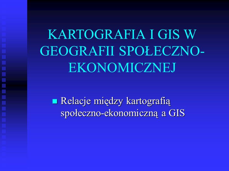 KARTOGRAFIA I GIS W GEOGRAFII SPOŁECZNO- EKONOMICZNEJ Relacje między kartografią społeczno-ekonomiczną a GIS Relacje między kartografią społeczno-ekon