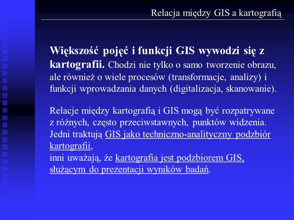 Relacja między GIS a kartografią Większość pojęć i funkcji GIS wywodzi się z kartografii. Chodzi nie tylko o samo tworzenie obrazu, ale również o wiel