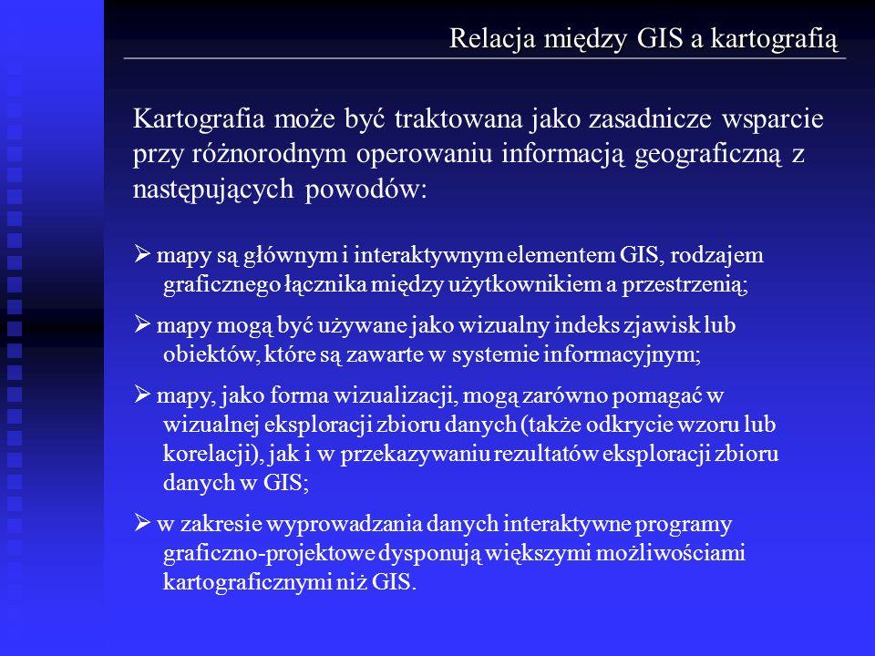Relacja między GIS a kartografią Kartografia może być traktowana jako zasadnicze wsparcie przy różnorodnym operowaniu informacją geograficzną z następ